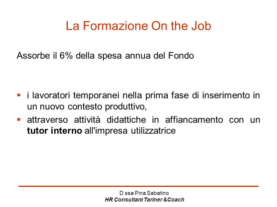 D.ssa Pina Sabatino HR Consultant Tariner &Coach La Formazione On the Job Assorbe il 6% della spesa annua del Fondo  i lavoratori temporanei nella pr