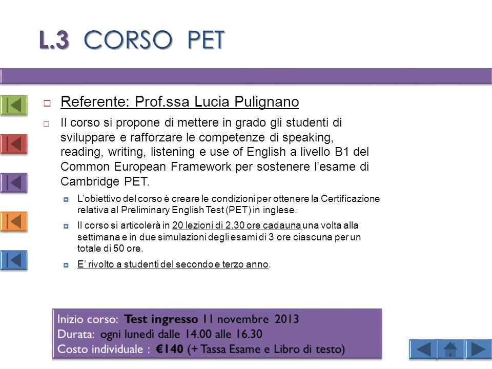 L.3 CORSO PET  Referente: Prof.ssa Lucia Pulignano  Il corso si propone di mettere in grado gli studenti di sviluppare e rafforzare le competenze di speaking, reading, writing, listening e use of English a livello B1 del Common European Framework per sostenere l'esame di Cambridge PET.