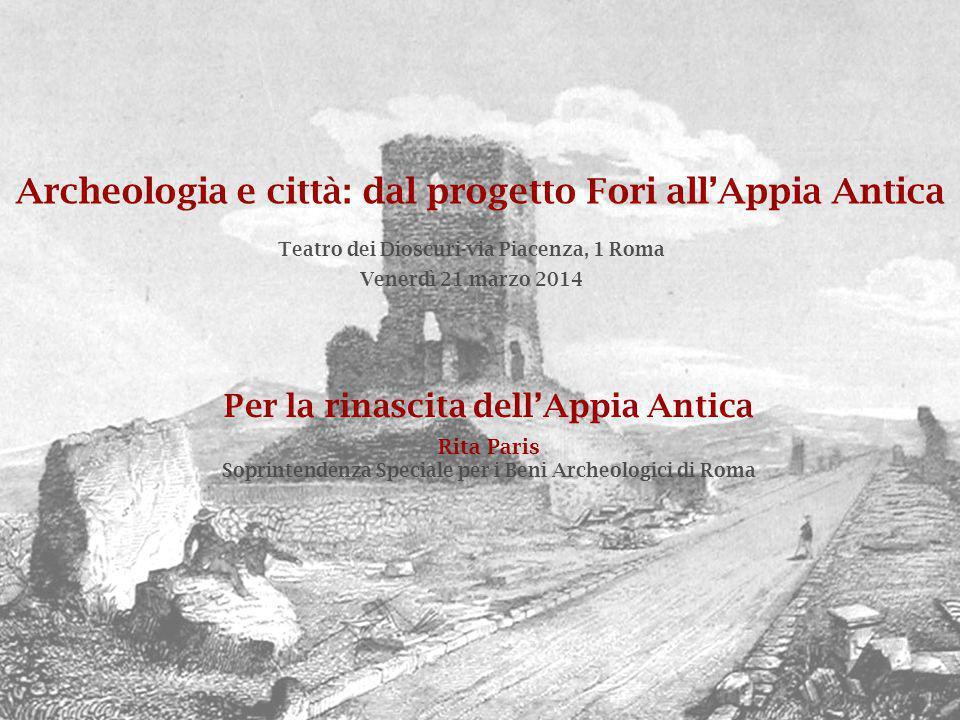 Archeologia e città: dal progetto Fori all'Appia Antica Venerdì 21 marzo 2014 Teatro dei Dioscuri-via Piacenza, 1 Roma Per la rinascita dell'Appia Ant