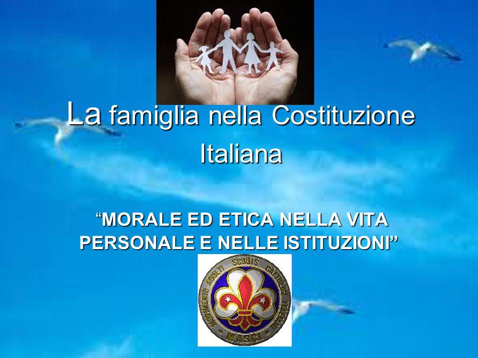 """La famiglia nella Costituzione Italiana """"MORALE ED ETICA NELLA VITA PERSONALE E NELLE ISTITUZIONI"""" """"MORALE ED ETICA NELLA VITA PERSONALE E NELLE ISTIT"""