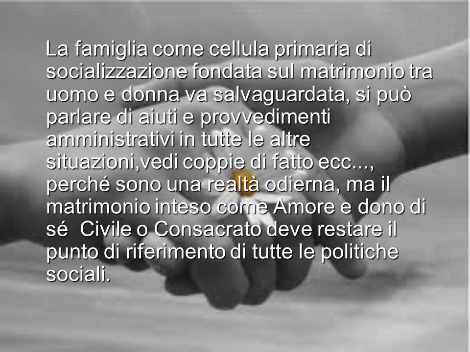 La famiglia come cellula primaria di socializzazione fondata sul matrimonio tra uomo e donna va salvaguardata, si può parlare di aiuti e provvedimenti