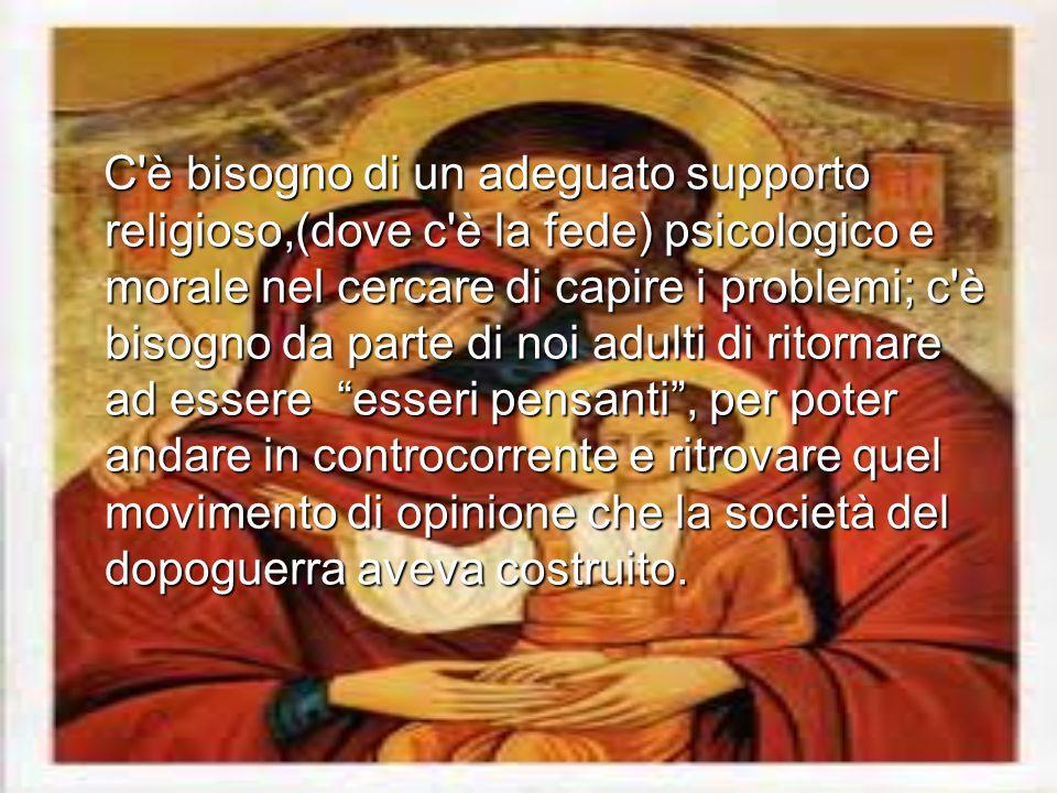 C'è bisogno di un adeguato supporto religioso,(dove c'è la fede) psicologico e morale nel cercare di capire i problemi; c'è bisogno da parte di noi ad