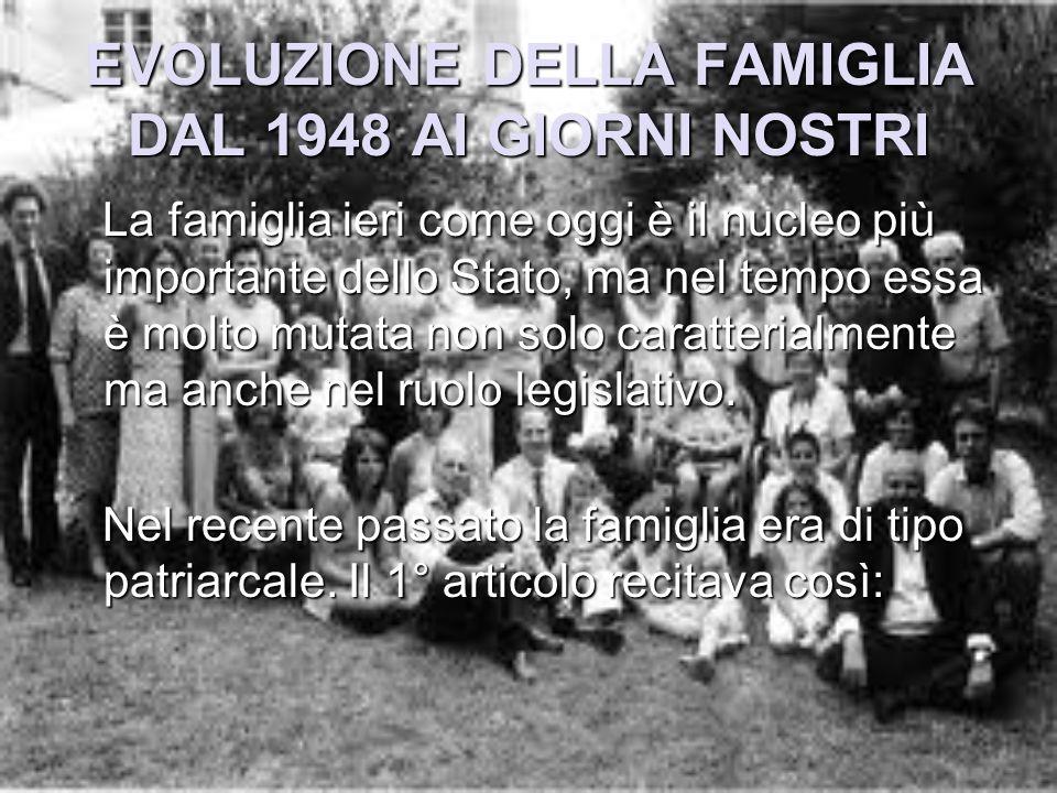 EVOLUZIONE DELLA FAMIGLIA DAL 1948 AI GIORNI NOSTRI La famiglia ieri come oggi è il nucleo più importante dello Stato, ma nel tempo essa è molto mutat