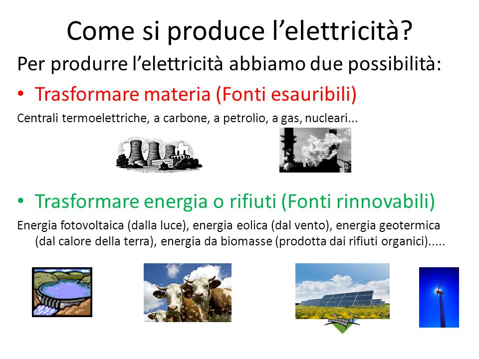 Come si produce l'elettricità? Per produrre l'elettricità abbiamo due possibilità: Trasformare materia (Fonti esauribili) Centrali termoelettriche, a
