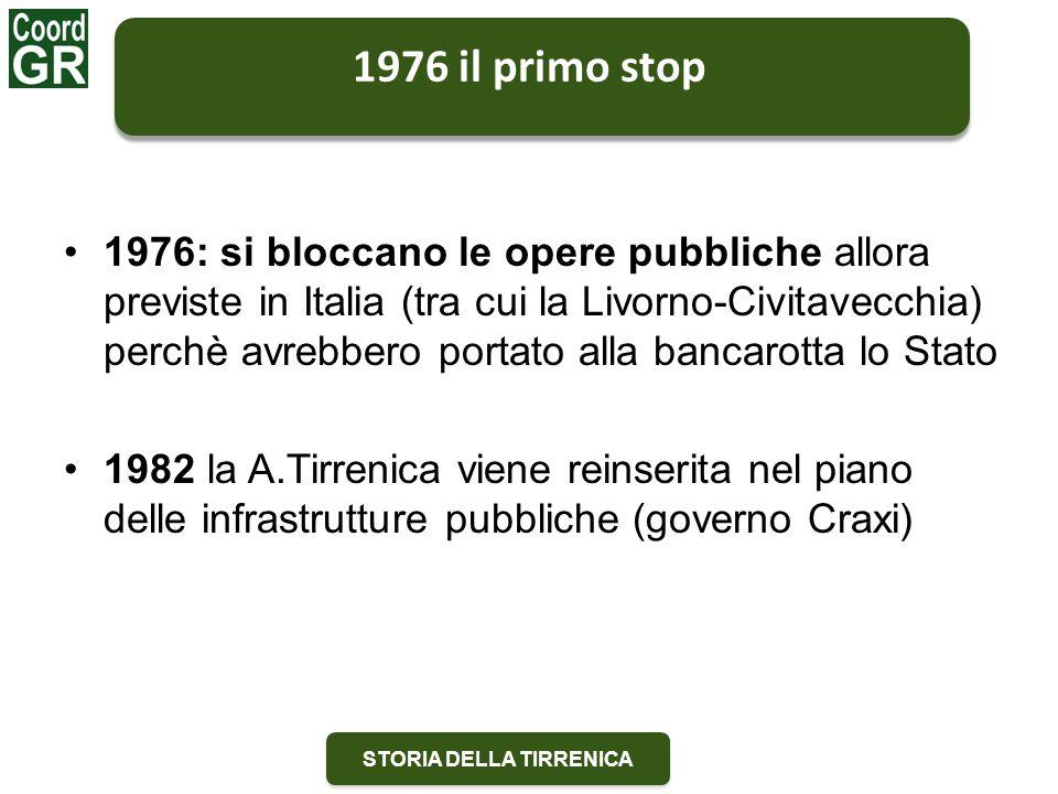 STORIA DELLA TIRRENICA 1976 il primo stop 1976: si bloccano le opere pubbliche allora previste in Italia (tra cui la Livorno-Civitavecchia) perchè avrebbero portato alla bancarotta lo Stato 1982 la A.Tirrenica viene reinserita nel piano delle infrastrutture pubbliche (governo Craxi)