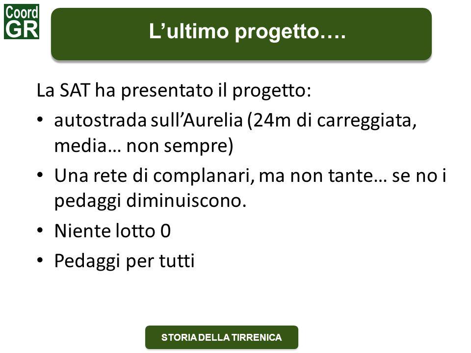 STORIA DELLA TIRRENICA La SAT ha presentato il progetto: autostrada sull'Aurelia (24m di carreggiata, media… non sempre) Una rete di complanari, ma non tante… se no i pedaggi diminuiscono.