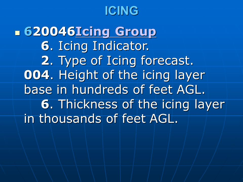 ICING 620046Icing Group 6. Icing Indicator. 2. Type of Icing forecast. 004. Height of the icing layer base in hundreds of feet AGL. 6. Thickness of th