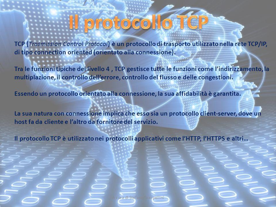 A cura di Stefano Scarpellini TCP (Trasmission Control Protocol) è un protocollo di trasporto utilizzato nella rete TCP/IP, di tipo connection oriente