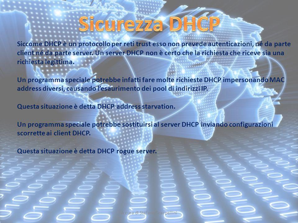 A cura di Stefano Scarpellini Siccome DHCP è un protocollo per reti trust esso non prevede autenticazioni, né da parte client né da parte server. Un s
