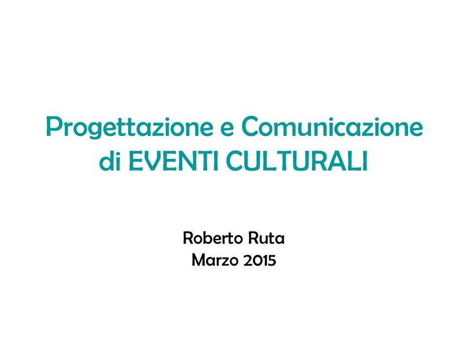 Progettazione e Comunicazione di EVENTI CULTURALI Roberto Ruta Marzo 2015