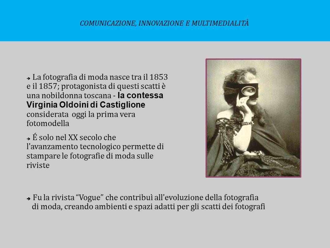  La fotografia di moda nasce tra il 1853 e il 1857; protagonista di questi scatti è una nobildonna toscana - la contessa Virginia Oldoini di Castigli