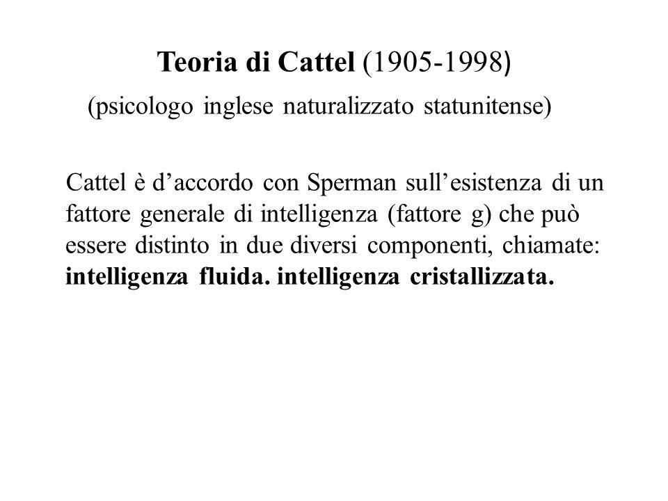 Teoria di Cattel (1905-1998 ) (psicologo inglese naturalizzato statunitense) Cattel è d'accordo con Sperman sull'esistenza di un fattore generale di i