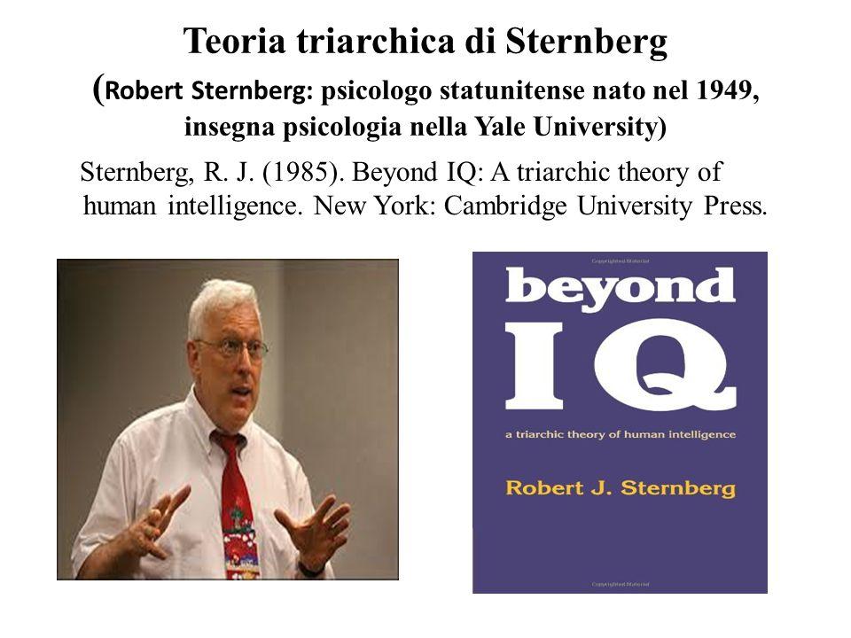 Teoria triarchica di Sternberg ( Robert Sternberg: psicologo statunitense nato nel 1949, insegna psicologia nella Yale University) Sternberg, R. J. (1