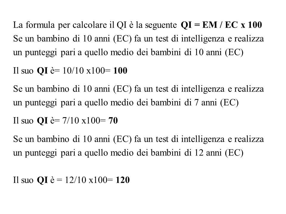 La formula per calcolare il QI è la seguente QI = EM / EC x 100 Se un bambino di 10 anni (EC) fa un test di intelligenza e realizza un punteggi pari a