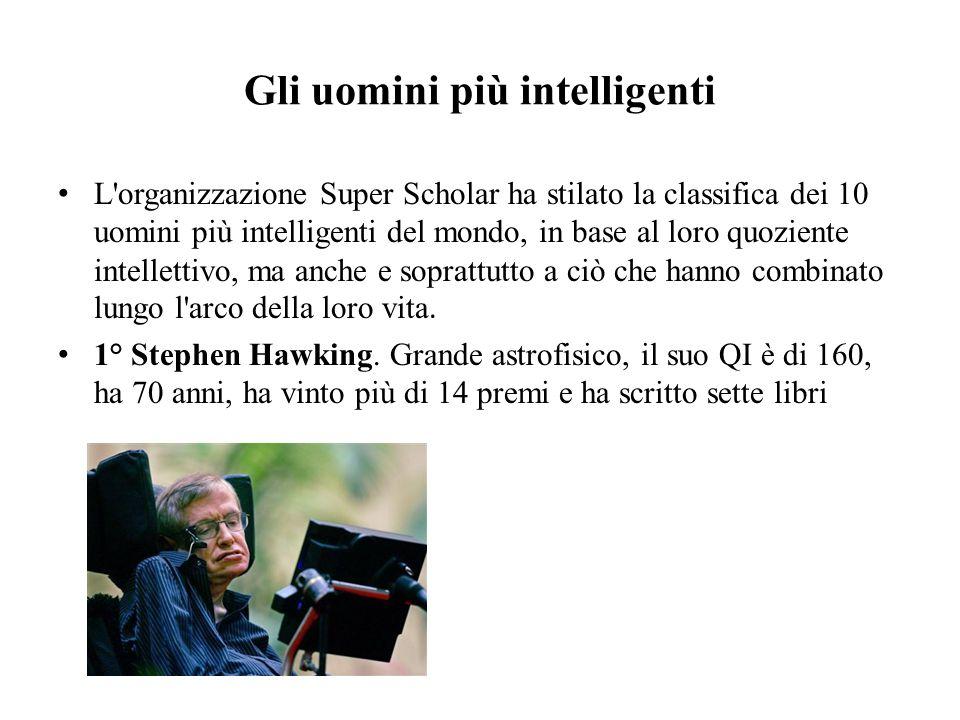 Gli uomini più intelligenti L'organizzazione Super Scholar ha stilato la classifica dei 10 uomini più intelligenti del mondo, in base al loro quozient