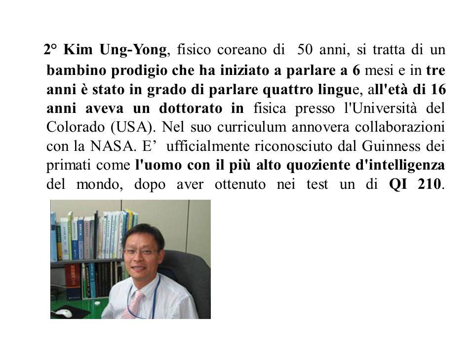 2° Kim Ung-Yong, fisico coreano di 50 anni, si tratta di un bambino prodigio che ha iniziato a parlare a 6 mesi e in tre anni è stato in grado di parl