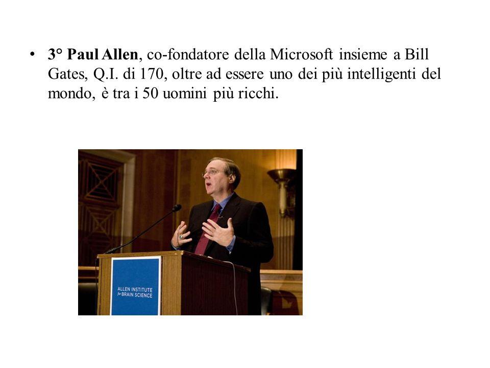 3° Paul Allen, co-fondatore della Microsoft insieme a Bill Gates, Q.I. di 170, oltre ad essere uno dei più intelligenti del mondo, è tra i 50 uomini p