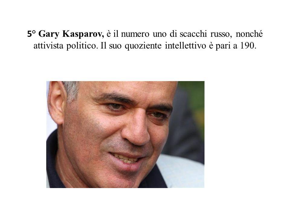 5 ° Gary Kasparov, è il numero uno di scacchi russo, nonché attivista politico. Il suo quoziente intellettivo è pari a 190.