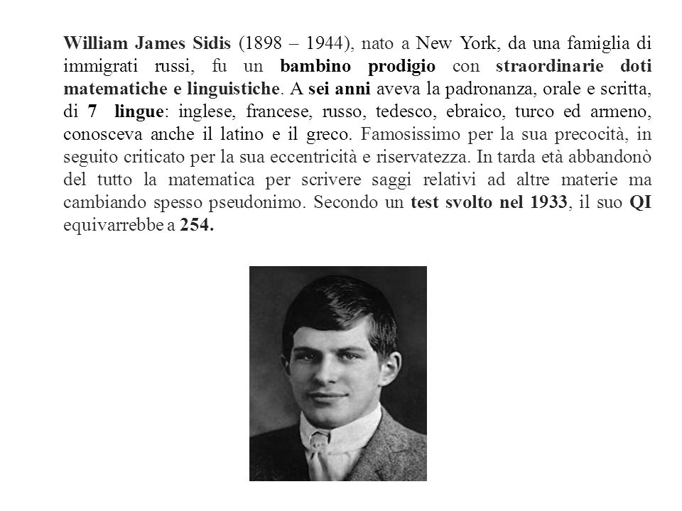 William James Sidis (1898 – 1944), nato a New York, da una famiglia di immigrati russi, fu un bambino prodigio con straordinarie doti matematiche e li