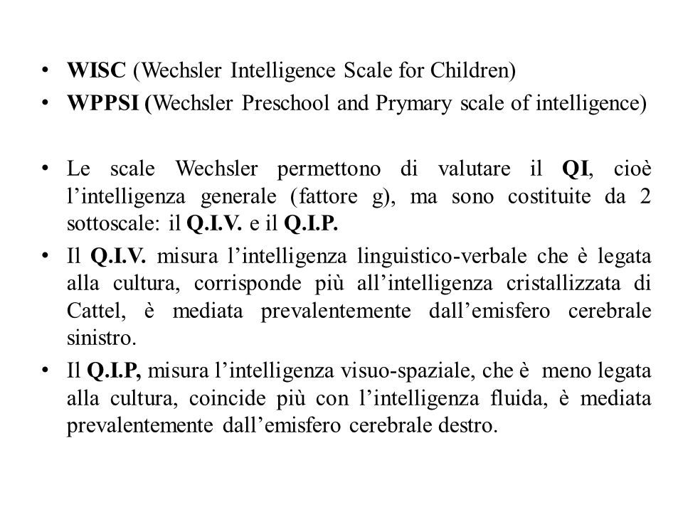 WISC (Wechsler Intelligence Scale for Children) WPPSI (Wechsler Preschool and Prymary scale of intelligence) Le scale Wechsler permettono di valutare
