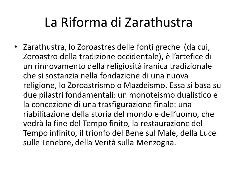 La Riforma di Zarathustra Zarathustra, lo Zoroastres delle fonti greche (da cui, Zoroastro della tradizione occidentale), è l'artefice di un rinnovame