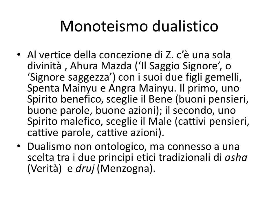Monoteismo dualistico Al vertice della concezione di Z. c'è una sola divinità, Ahura Mazda ('Il Saggio Signore', o 'Signore saggezza') con i suoi due