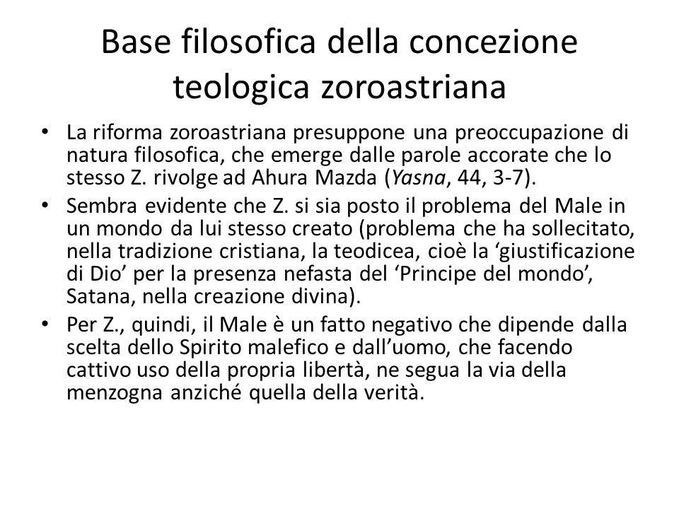 Base filosofica della concezione teologica zoroastriana La riforma zoroastriana presuppone una preoccupazione di natura filosofica, che emerge dalle p