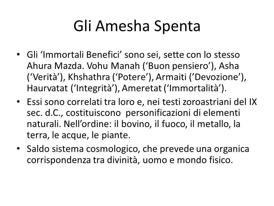 Gli Amesha Spenta Gli 'Immortali Benefici' sono sei, sette con lo stesso Ahura Mazda. Vohu Manah ('Buon pensiero'), Asha ('Verità'), Khshathra ('Poter