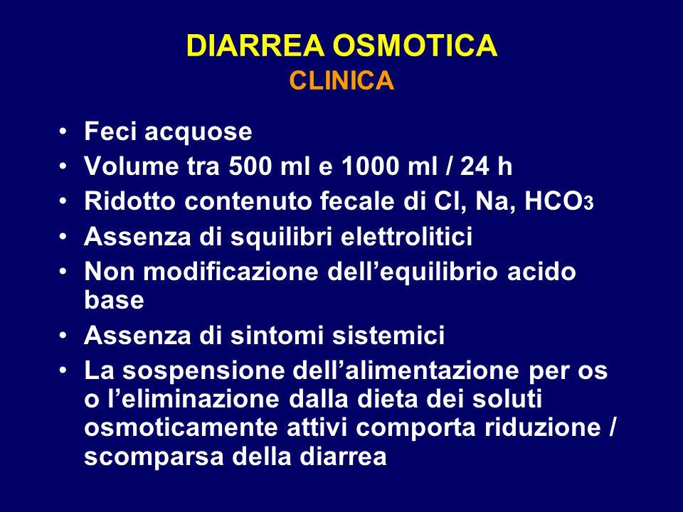 DIARREA OSMOTICA CLINICA Feci acquose Volume tra 500 ml e 1000 ml / 24 h Ridotto contenuto fecale di Cl, Na, HCO 3 Assenza di squilibri elettrolitici