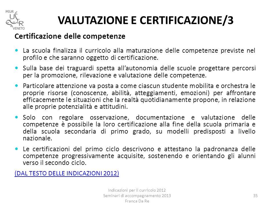 VALUTAZIONE E CERTIFICAZIONE/3 Indicazioni per il curricolo 2012 Seminari di accompagnamento 2013 Franca Da Re 35 Certificazione delle competenze La s
