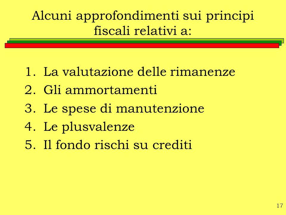 17 Alcuni approfondimenti sui principi fiscali relativi a: 1.La valutazione delle rimanenze 2.Gli ammortamenti 3.Le spese di manutenzione 4.Le plusval