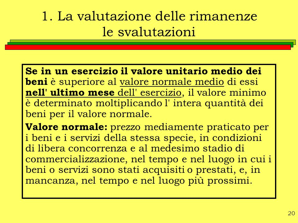 20 1. La valutazione delle rimanenze le svalutazioni Se in un esercizio il valore unitario medio dei beni è superiore al valore normale medio di essi
