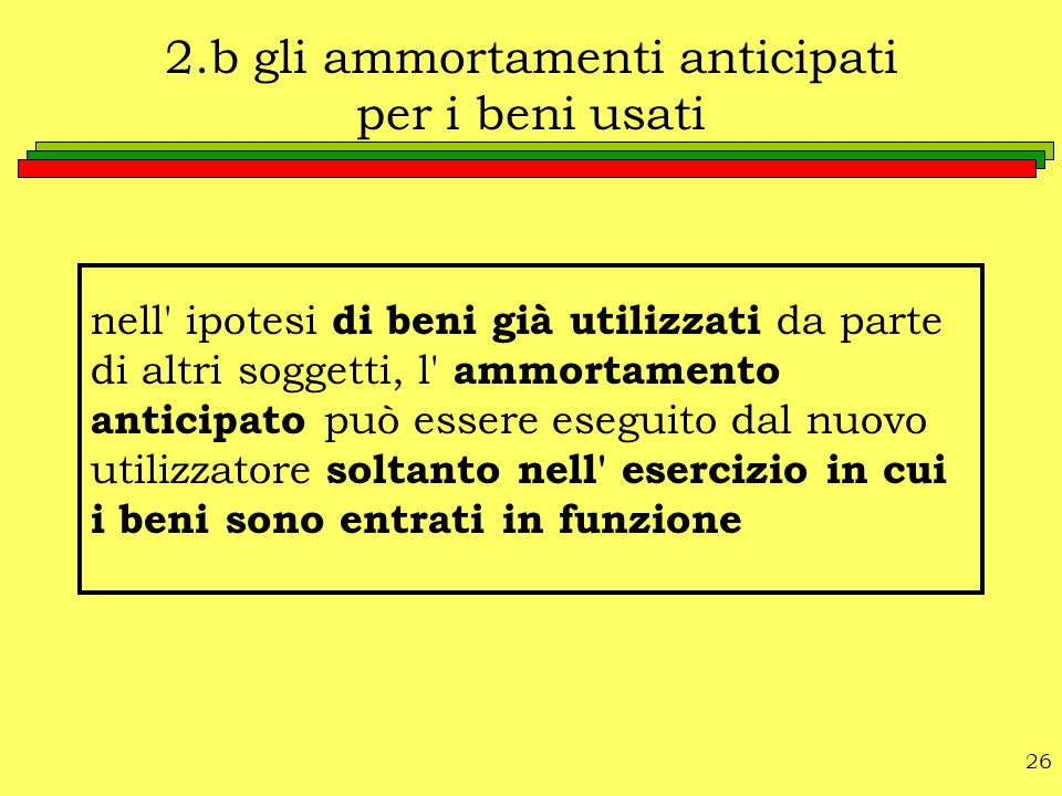 26 2.b gli ammortamenti anticipati per i beni usati nell' ipotesi di beni già utilizzati da parte di altri soggetti, l' ammortamento anticipato può es