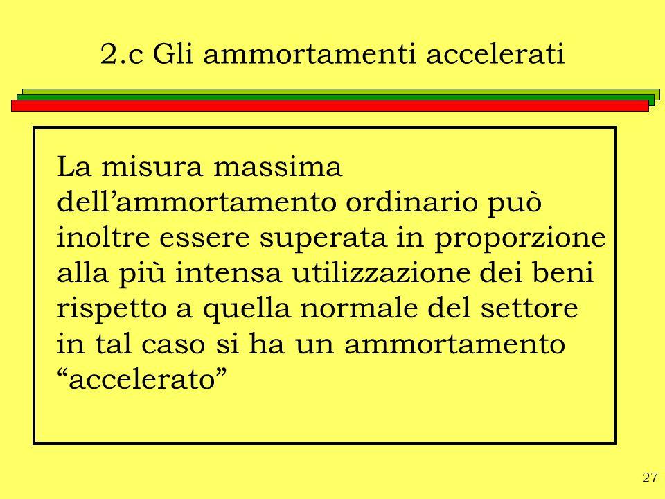 27 2.c Gli ammortamenti accelerati La misura massima dell'ammortamento ordinario può inoltre essere superata in proporzione alla più intensa utilizzaz