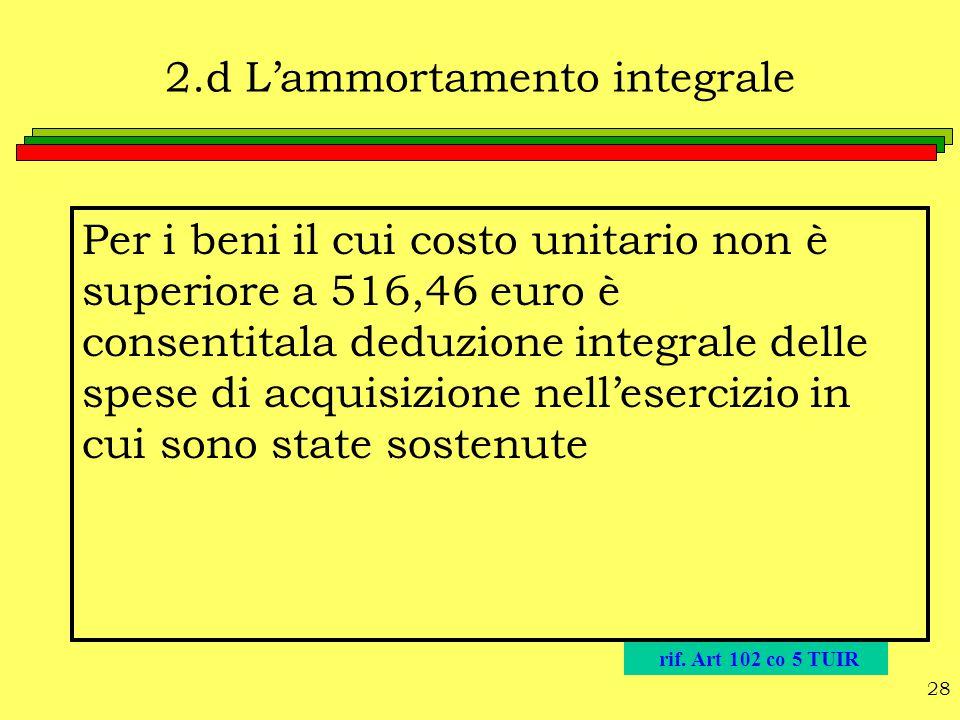 28 2.d L'ammortamento integrale Per i beni il cui costo unitario non è superiore a 516,46 euro è consentitala deduzione integrale delle spese di acqui