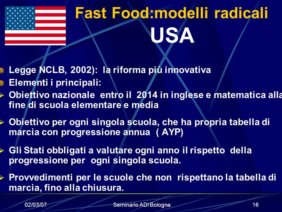02/03/07Seminario ADI Bologna16 Fast Food:modelli radicali USA Legge NCLB, 2002): la riforma più innovativa Elementi i principali:  Obiettivo naziona
