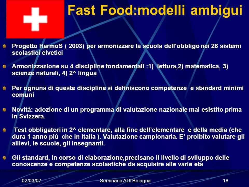 02/03/07Seminario ADI Bologna18 Fast Food:modelli ambigui Progetto HarmoS ( 2003) per armonizzare la scuola dell'obbligo nei 26 sistemi scolastici elv