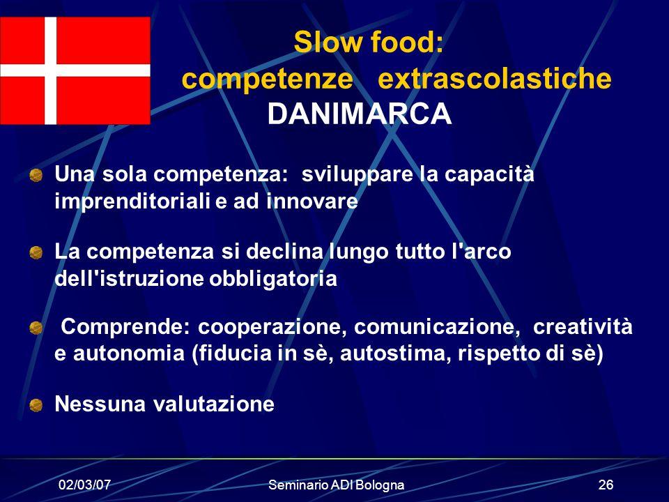 02/03/07Seminario ADI Bologna26 Slow food: competenze extrascolastiche DANIMARCA Una sola competenza: sviluppare la capacità imprenditoriali e ad inno