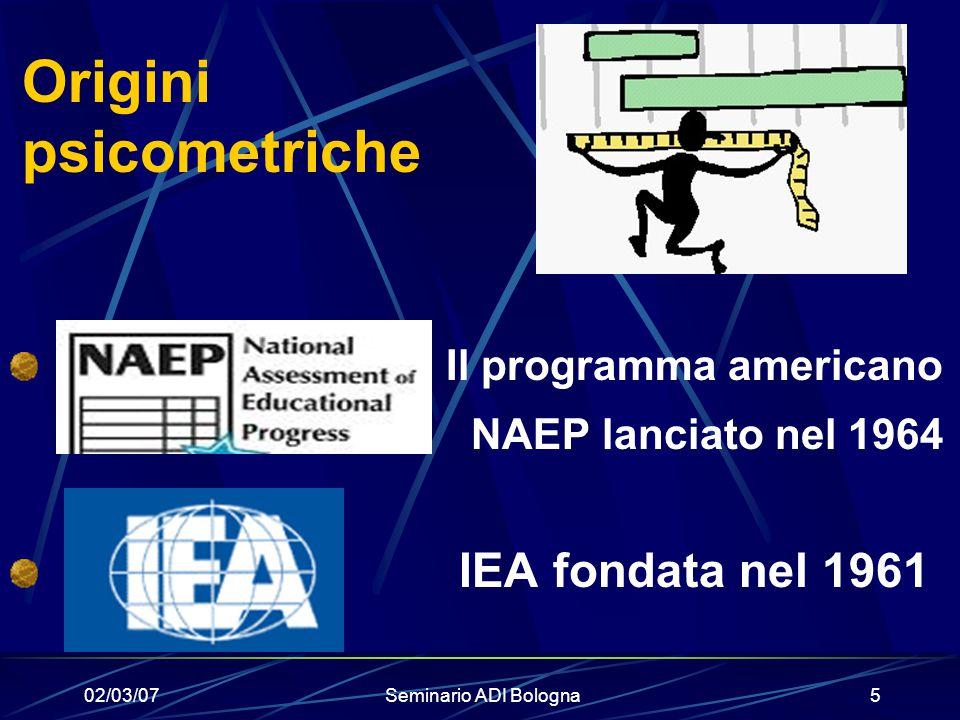 02/03/07Seminario ADI Bologna5 Origini psicometriche Il programma americano NAEP lanciato nel 1964 IEA fondata nel 1961