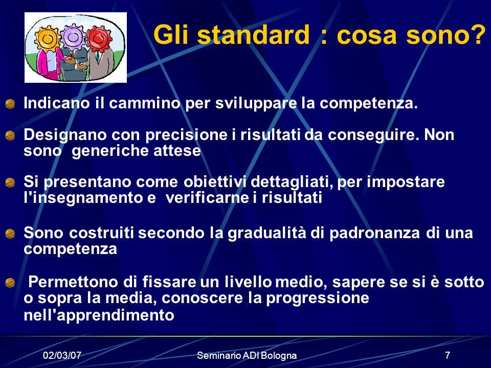 02/03/07Seminario ADI Bologna7 Gli standard : cosa sono? Indicano il cammino per sviluppare la competenza. Designano con precisione i risultati da con