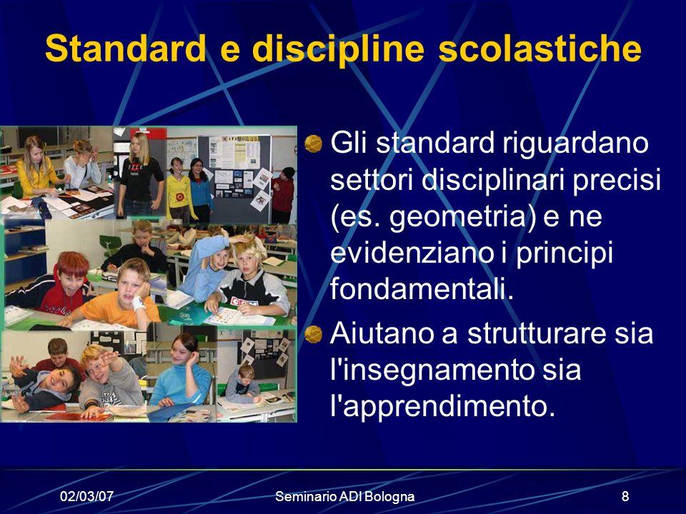 02/03/07Seminario ADI Bologna8 Standard e discipline scolastiche Gli standard riguardano settori disciplinari precisi (es. geometria) e ne evidenziano