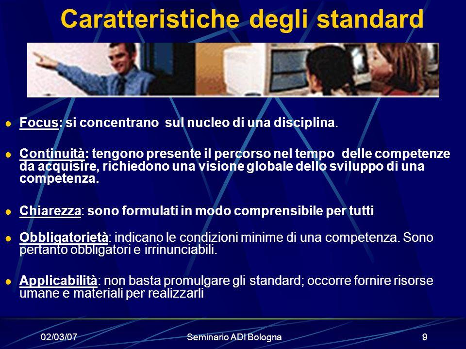02/03/07Seminario ADI Bologna9 Caratteristiche degli standard Focus: si concentrano sul nucleo di una disciplina. Continuità: tengono presente il perc