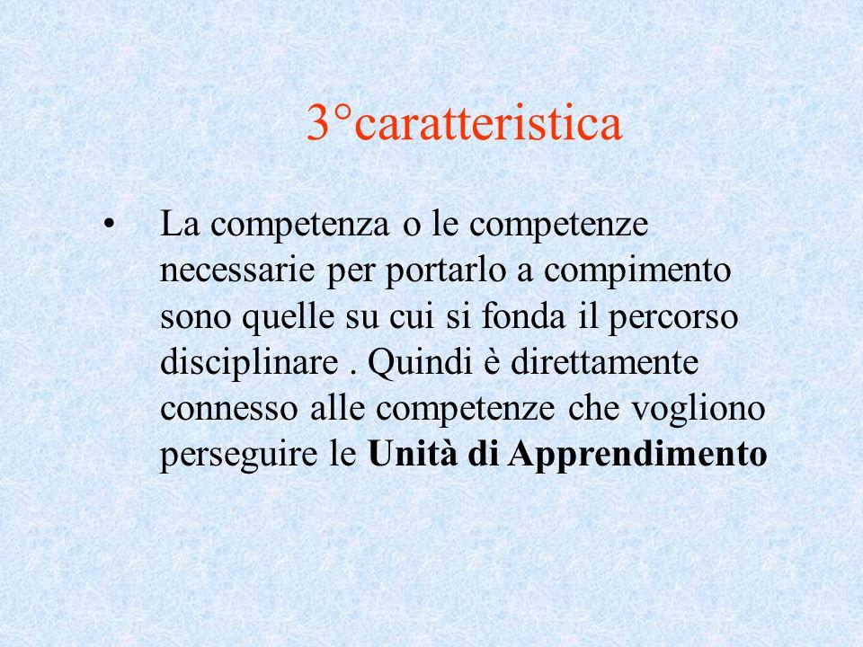3°caratteristica La competenza o le competenze necessarie per portarlo a compimento sono quelle su cui si fonda il percorso disciplinare. Quindi è dir