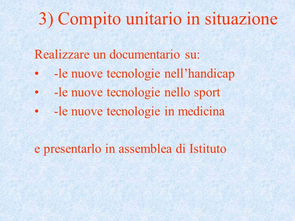 3) Compito unitario in situazione Realizzare un documentario su: -le nuove tecnologie nell'handicap -le nuove tecnologie nello sport -le nuove tecnologie in medicina e presentarlo in assemblea di Istituto