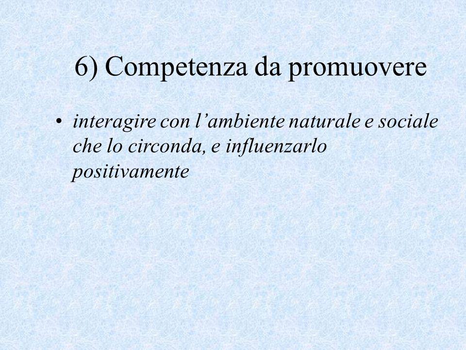 6) Competenza da promuovere interagire con l'ambiente naturale e sociale che lo circonda, e influenzarlo positivamente
