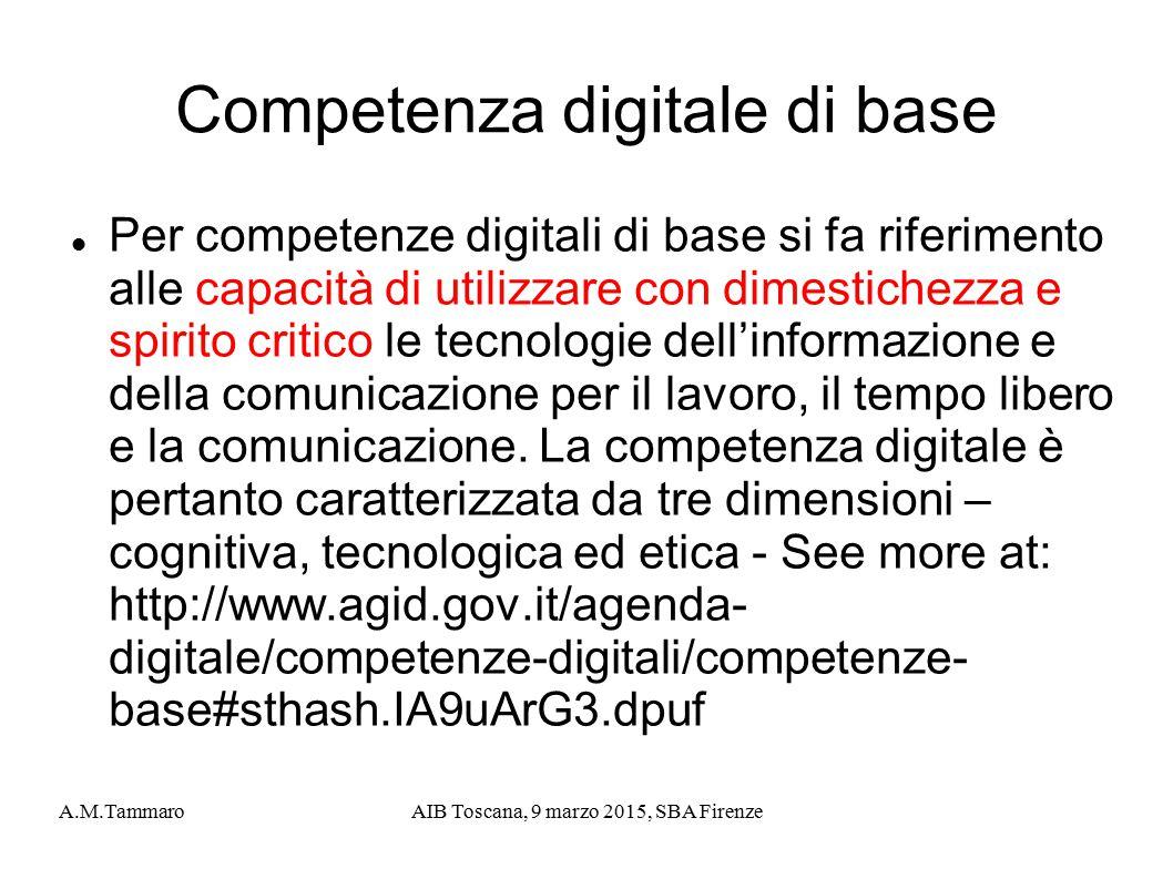 A.M.TammaroAIB Toscana, 9 marzo 2015, SBA Firenze Competenza digitale di base Per competenze digitali di base si fa riferimento alle capacità di utili