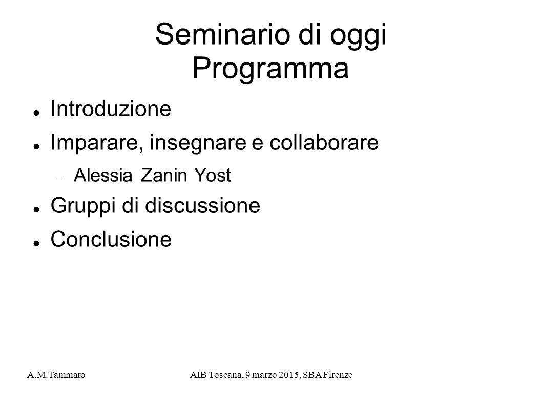 A.M.TammaroAIB Toscana, 9 marzo 2015, SBA Firenze Seminario di oggi Programma Introduzione Imparare, insegnare e collaborare  Alessia Zanin Yost Grup