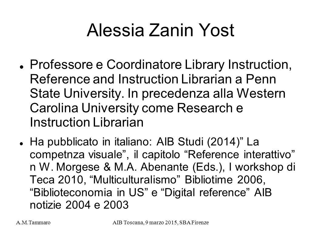 A.M.TammaroAIB Toscana, 9 marzo 2015, SBA Firenze Alessia Zanin Yost Professore e Coordinatore Library Instruction, Reference and Instruction Librarian a Penn State University.