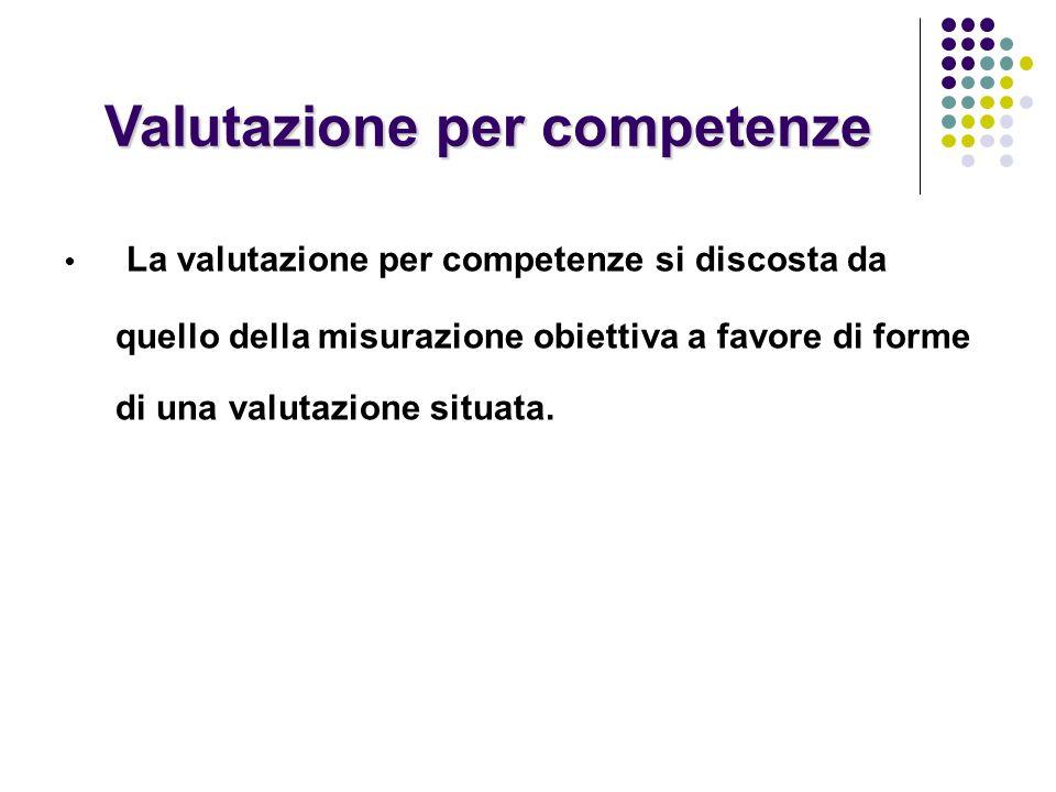 Valutazione per competenze La valutazione per competenze si discosta da quello della misurazione obiettiva a favore di forme di una valutazione situata.