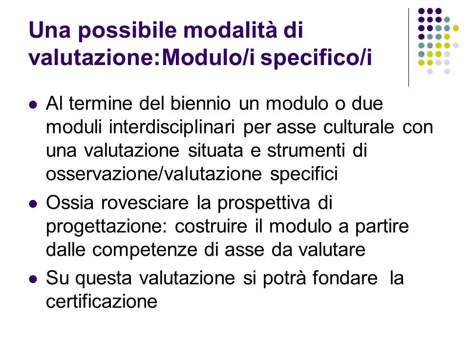 Una possibile modalità di valutazione:Modulo/i specifico/i Al termine del biennio un modulo o due moduli interdisciplinari per asse culturale con una